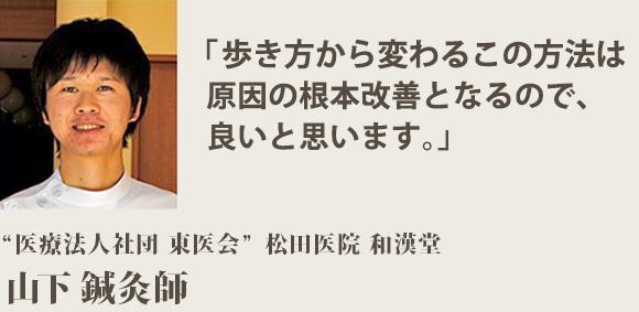 """「歩き方から変わるこの方法は 原因の根本改善となるので、 良いと思います。」""""医療法人社団 東医会"""" 松田医院 和漢堂 山下鍼灸師"""